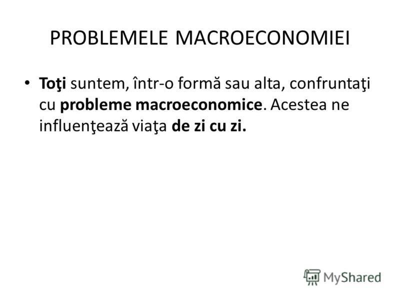 PROBLEMELE MACROECONOMIEI Toţi suntem, într-o form ă sau alta, confruntaţi cu probleme macroeconomice. Acestea ne influenţeaz ă viaţa de zi cu zi.