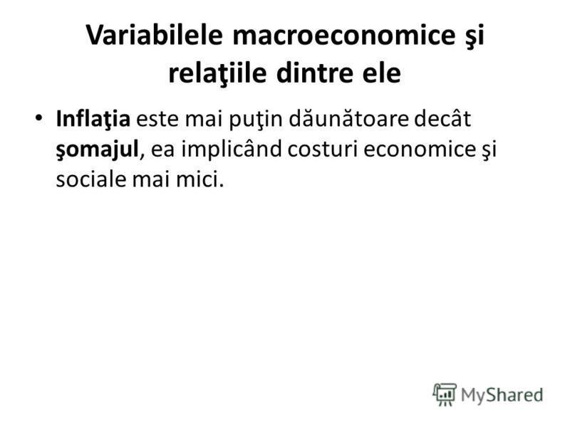 Variabilele macroeconomice şi relaţiile dintre ele Inflaţia este mai puţin d ă un ă toare decât şomajul, ea implicând costuri economice şi sociale mai mici.