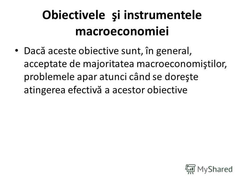 Obiectivele şi instrumentele macroeconomiei Dac ă aceste obiective sunt, în general, acceptate de majoritatea macroeconomiştilor, problemele apar atunci când se doreşte atingerea efectiv ă a acestor obiective