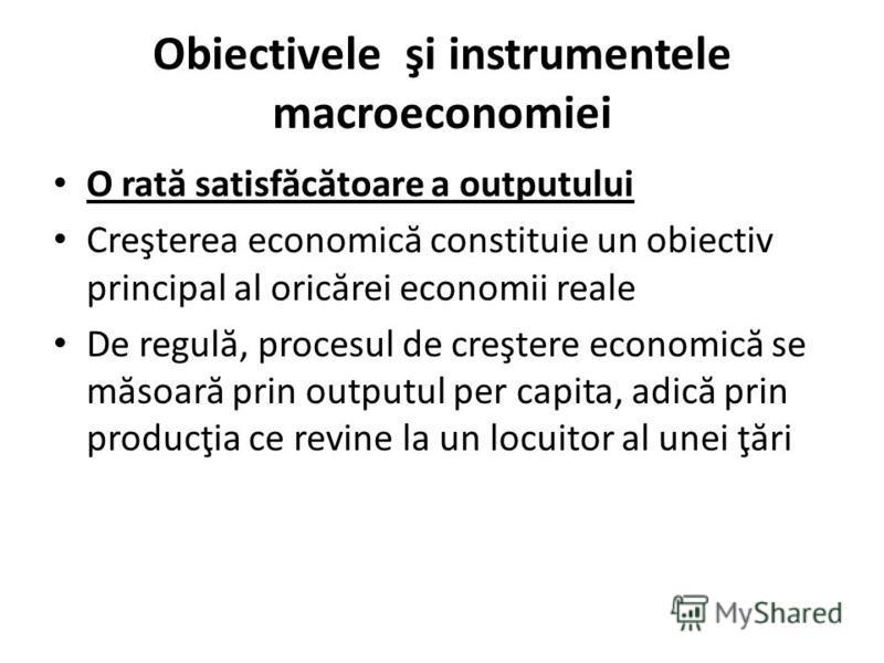 Obiectivele şi instrumentele macroeconomiei O rat ă satisf ă c ă toare a outputului Creşterea economic ă constituie un obiectiv principal al oric ă rei economii reale De regul ă, procesul de creştere economic ă se m ă soar ă prin outputul per capita,