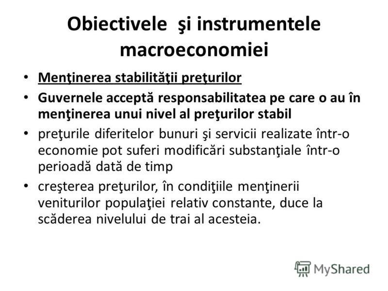 Obiectivele şi instrumentele macroeconomiei Menţinerea stabilit ă ţii preţurilor Guvernele accept ă responsabilitatea pe care o au în menţinerea unui nivel al preţurilor stabil preţurile diferitelor bunuri şi servicii realizate într-o economie pot su