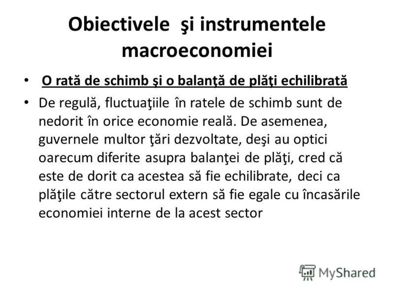 Obiectivele şi instrumentele macroeconomiei O rat ă de schimb şi o balanţ ă de pl ă ţi echilibrat ă De regul ă, fluctuaţiile în ratele de schimb sunt de nedorit în orice economie real ă. De asemenea, guvernele multor ţ ă ri dezvoltate, deşi au optici