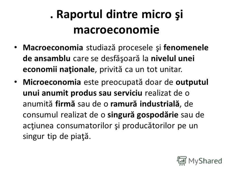 . Raportul dintre micro şi macroeconomie Macroeconomia studiaz ă procesele şi fenomenele de ansamblu care se desf ă şoar ă la nivelul unei economii naţionale, privit ă ca un tot unitar. Microeconomia este preocupat ă doar de outputul unui anumit prod