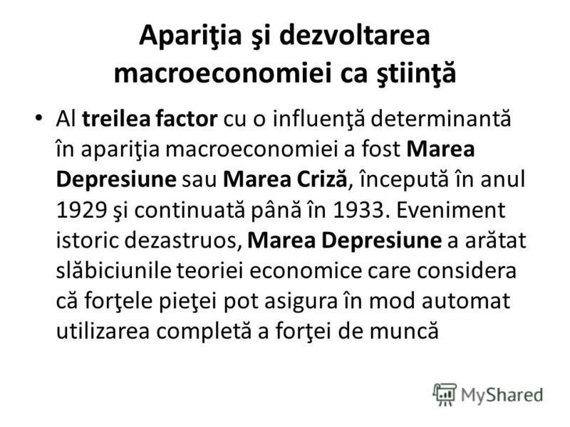 Apariţia şi dezvoltarea macroeconomiei ca ştiinţ ă Al treilea factor cu o influenţ ă determinant ă în apariţia macroeconomiei a fost Marea Depresiune sau Marea Criz ă, început ă în anul 1929 şi continuat ă pân ă în 1933. Eveniment istoric dezastruos,