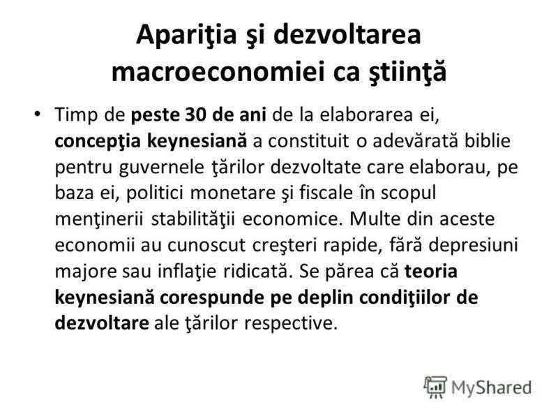 Apariţia şi dezvoltarea macroeconomiei ca ştiinţ ă Timp de peste 30 de ani de la elaborarea ei, concepţia keynesian ă a constituit o adev ă rat ă biblie pentru guvernele ţ ă rilor dezvoltate care elaborau, pe baza ei, politici monetare şi fiscale în