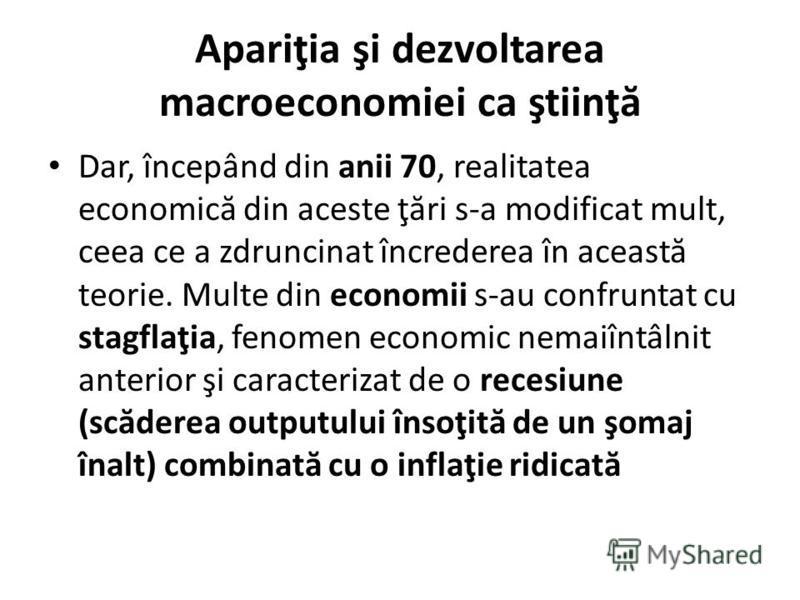 Apariţia şi dezvoltarea macroeconomiei ca ştiinţ ă Dar, începând din anii 70, realitatea economic ă din aceste ţ ă ri s-a modificat mult, ceea ce a zdruncinat încrederea în aceast ă teorie. Multe din economii s-au confruntat cu stagflaţia, fenomen ec