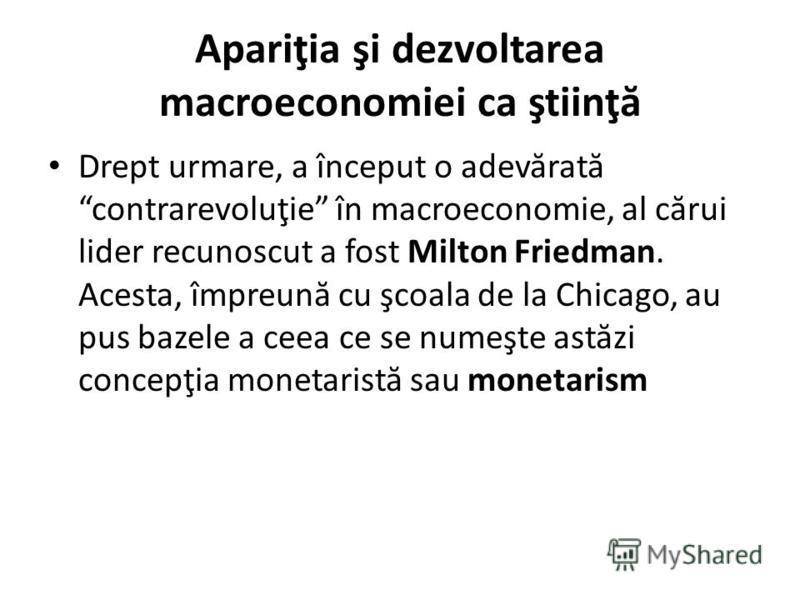 Apariţia şi dezvoltarea macroeconomiei ca ştiinţ ă Drept urmare, a început o adev ă rat ă contrarevoluţie în macroeconomie, al c ă rui lider recunoscut a fost Milton Friedman. Acesta, împreun ă cu şcoala de la Chicago, au pus bazele a ceea ce se nume