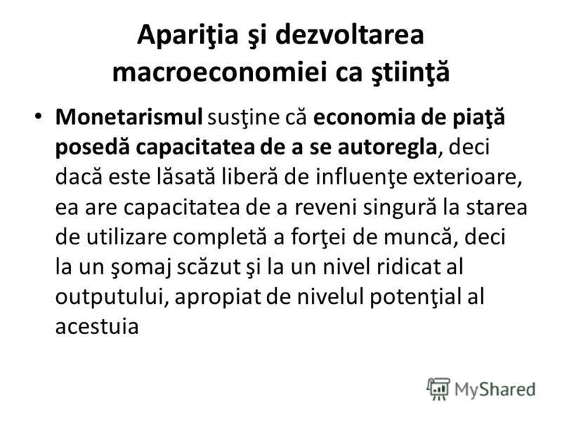 Apariţia şi dezvoltarea macroeconomiei ca ştiinţ ă Monetarismul susţine c ă economia de piaţ ă posed ă capacitatea de a se autoregla, deci dac ă este l ă sat ă liber ă de influenţe exterioare, ea are capacitatea de a reveni singur ă la starea de util