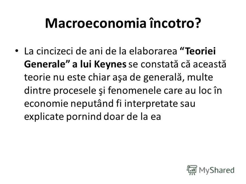 Macroeconomia încotro? La cincizeci de ani de la elaborarea Teoriei Generale a lui Keynes se constat ă c ă aceast ă teorie nu este chiar aşa de general ă, multe dintre procesele şi fenomenele care au loc în economie neputând fi interpretate sau expli