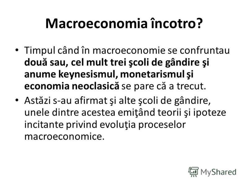 Macroeconomia încotro? Timpul când în macroeconomie se confruntau dou ă sau, cel mult trei şcoli de gândire şi anume keynesismul, monetarismul şi economia neoclasic ă se pare c ă a trecut. Ast ă zi s-au afirmat şi alte şcoli de gândire, unele dintre