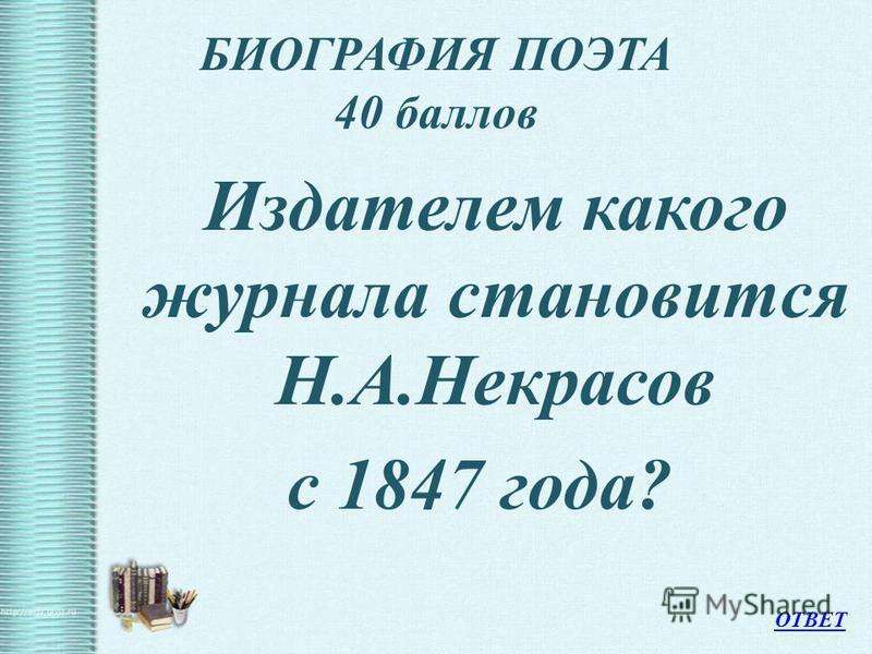 БИОГРАФИЯ ПОЭТА 40 баллов Издателем какого журнала становится Н.А.Некрасов с 1847 года? ОТВЕТ