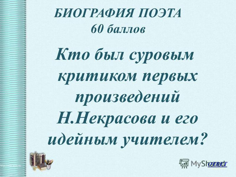 БИОГРАФИЯ ПОЭТА 60 баллов Кто был суровым критиком первых произведений Н.Некрасова и его идейным учителем? ОТВЕТ