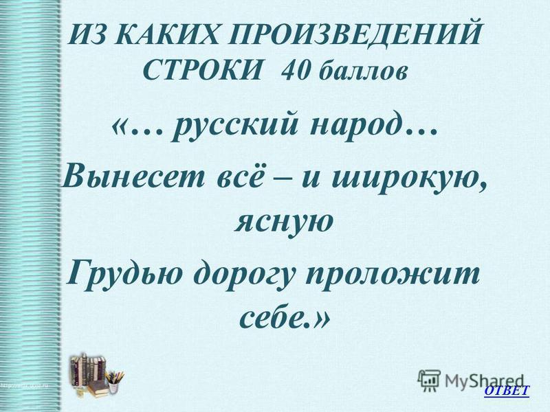 ИЗ КАКИХ ПРОИЗВЕДЕНИЙ СТРОКИ 40 баллов «… русский народ… Вынесет всё – и широкую, ясную Грудью дорогу проложит себе.» ОТВЕТ