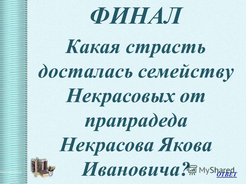 ФИНАЛ Какая страсть досталась семейству Некрасовых от прапрадеда Некрасова Якова Ивановича? ОТВЕТ