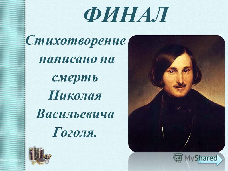 ФИНАЛ Стихотворение написано на смерть Николая Васильевича Гоголя.