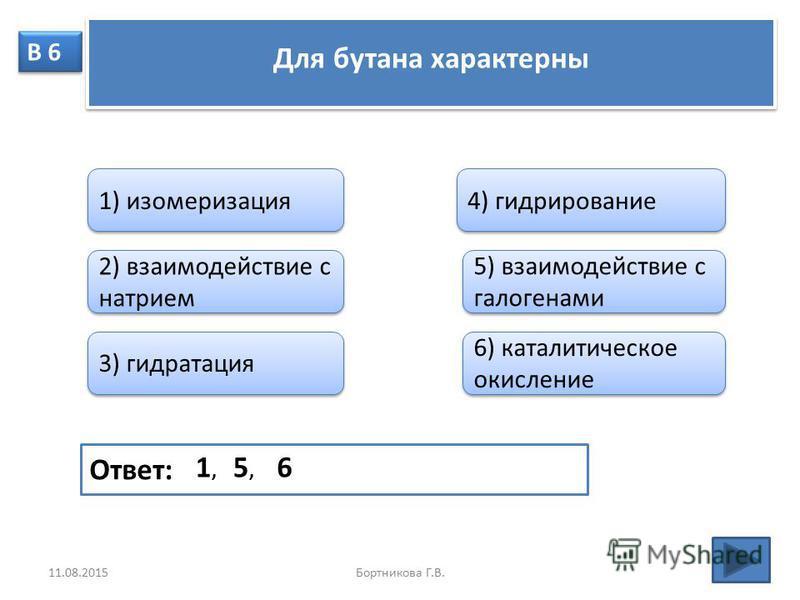 В 6 Для бутана характерны 1) изомеризация 2) взаимодействие с натрием 3) гидратация 4) гидрирование 5) взаимодействие с галогенами 6) каталитическое окисление Ответ: 1,1, 5,5, 6 11.08.2015Бортникова Г.В.