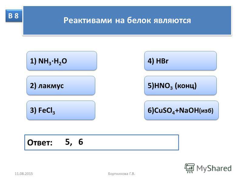 В 8 Реактивами на белок являются 1) NH 3 H 2 O 2) лакмус 3) FeCl 3 4) HBr 5)HNO 3 (конц) 6)CuSO 4 +NaOH (изб) Ответ: 65, 11.08.2015Бортникова Г.В.