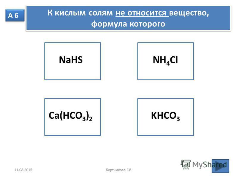 А 6 К кислым солям не относится вещество, формула которого NaHSCa(HCO 3 ) 2 KHCO 3 NH 4 Cl 11.08.2015Бортникова Г.В.