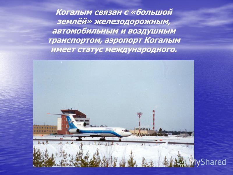Когалым связан с «большой землёй» железнодорожным, автомобильным и воздушным транспортом, аэропорт Когалым имеет статус международного.