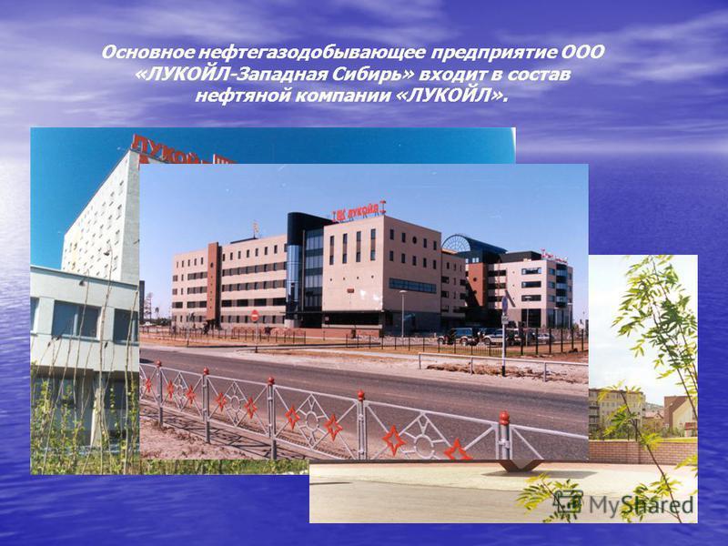 Основное нефтегазодобывающее предприятие ООО «ЛУКОЙЛ-Западная Сибирь» входит в состав нефтяной компании «ЛУКОЙЛ».