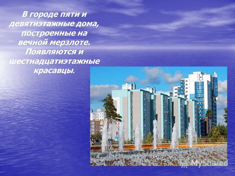 В городе пяти и девятиэтажные дома, построенные на вечной мерзлоте. Появляются и шестнадцатиэтажные красавцы.