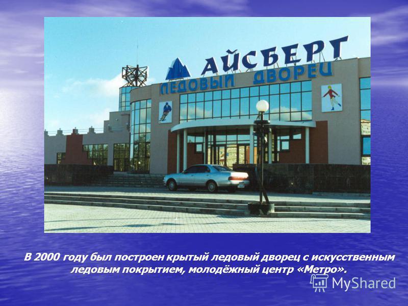 В 2000 году был построен крытый ледовый дворец с искусственным ледовым покрытием, молодёжный центр «Метро».