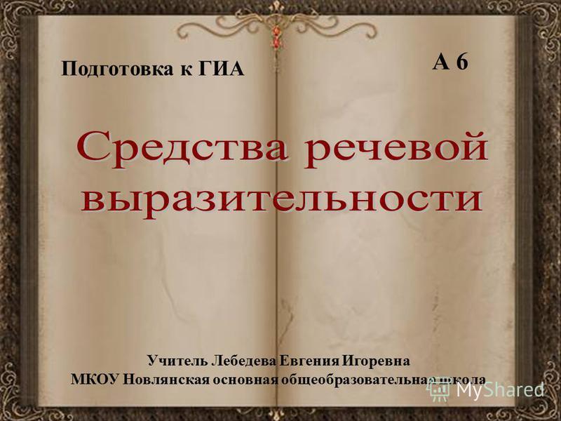 Подготовка к ГИА А 6 Учитель Лебедева Евгения Игоревна МКОУ Новлянская основная общеобразовательная школа