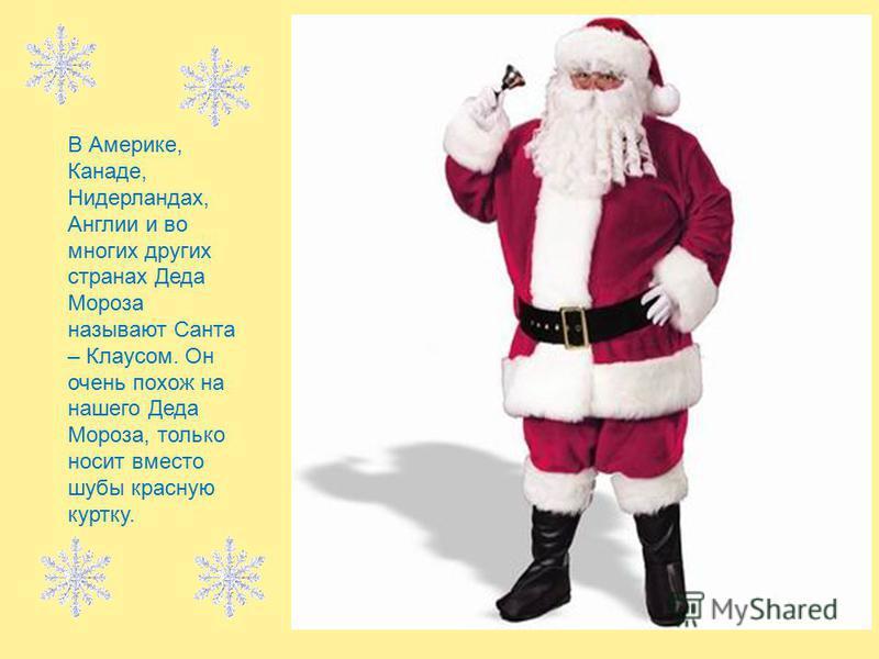 В Америке, Канаде, Нидерландах, Англии и во многих других странах Деда Мороза называют Санта – Клаусом. Он очень похож на нашего Деда Мороза, только носит вместо шубы красную куртку.