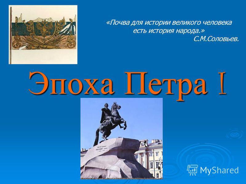 Эпоха Петра I «Почва для истории великого человека есть история народа.» С.М.Соловьев.
