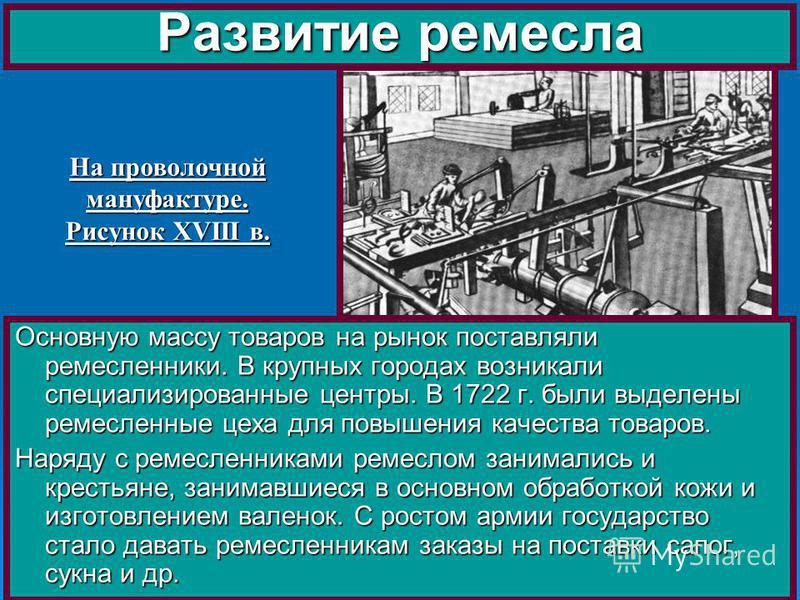 Основную массу товаров на рынок поставляли ремесленники. В крупных городах возникали специализированные центры. В 1722 г. были выделены ремесленные цеха для повышения качества товаров. Наряду с ремесленниками ремеслом занимались и крестьяне, занимавш