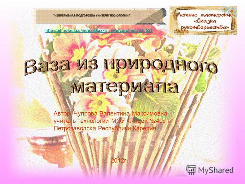 http://tehnologi.su/index/skazka_rukotvorchestva/0-528 Автор: Чупрова Валентина Максимовна – учитель технологии МОУ «Лицей 40» г. Петрозаводска Республики Карелия 2012 г