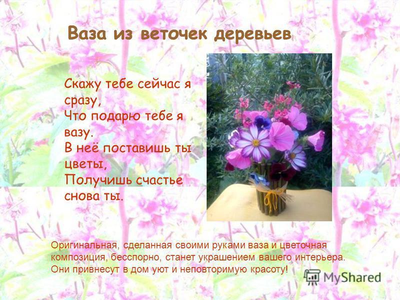 Скажу тебе сейчас я сразу, Что подарю тебе я вазу. В неё поставишь ты цветы, Получишь счастье снова ты. Ваза из веточек деревьев Оригинальная, сделанная своими руками ваза и цветочная композиция, бесспорно, станет украшением вашего интерьера. Они при