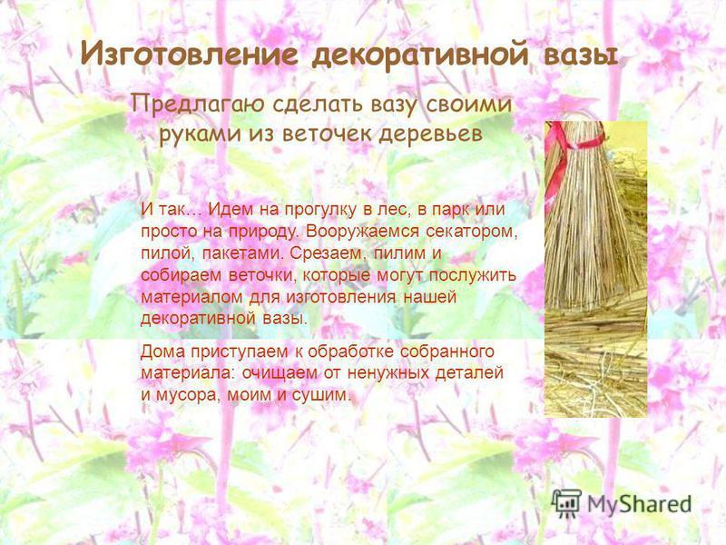 Изготовление декоративной вазы Предлагаю сделать вазу своими руками из веточек деревьев И так… Идем на прогулку в лес, в парк или просто на природу. Вооружаемся секатором, пилой, пакетами. Срезаем, пилим и собираем веточки, которые могут послужить ма