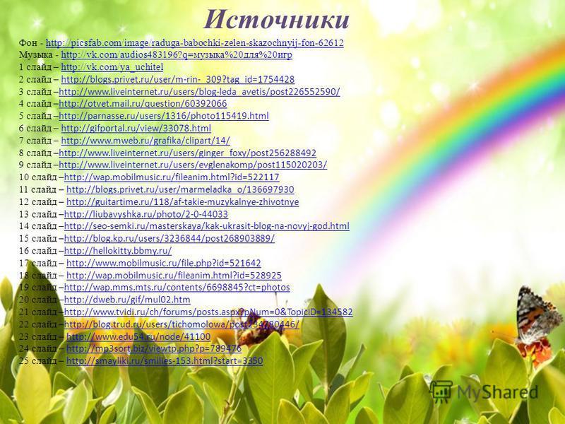 Источники Фон - http://picsfab.com/image/raduga-babochki-zelen-skazochnyij-fon-62612http://picsfab.com/image/raduga-babochki-zelen-skazochnyij-fon-62612 Музыка - http://vk.com/audios483196?q=музыка%20 для%20 игрhttp://vk.com/audios483196?q=музыка%20