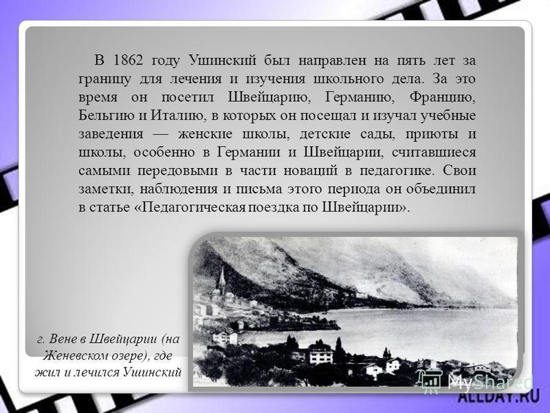 В 1862 году Ушинский был направлен на пять лет за границу для лечения и изучения школьного дела. За это время он посетил Швейцарию, Германию, Францию, Бельгию и Италию, в которых он посещал и изучал учебные заведения женские школы, детские сады, прию