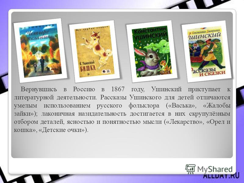 Вернувшись в Россию в 1867 году, Ушинский приступает к литературной деятельности. Рассказы Ушинского для детей отличаются умелым использованием русского фольклора («Васька», «Жалобы зайки»); лаконичная назидательность достигается в них скрупулёзным о