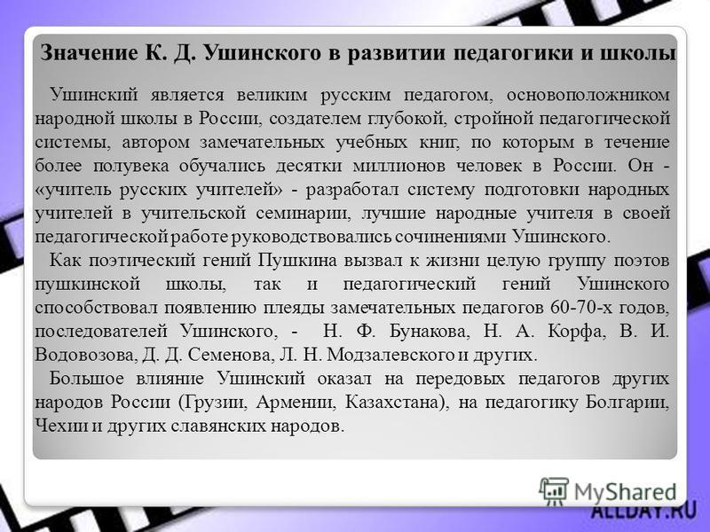 Ушинский является великим русским педагогом, основоположником народной школы в России, создателем глубокой, стройной педагогической системы, автором замечательных учебных книг, по которым в течение более полувека обучались десятки миллионов человек в