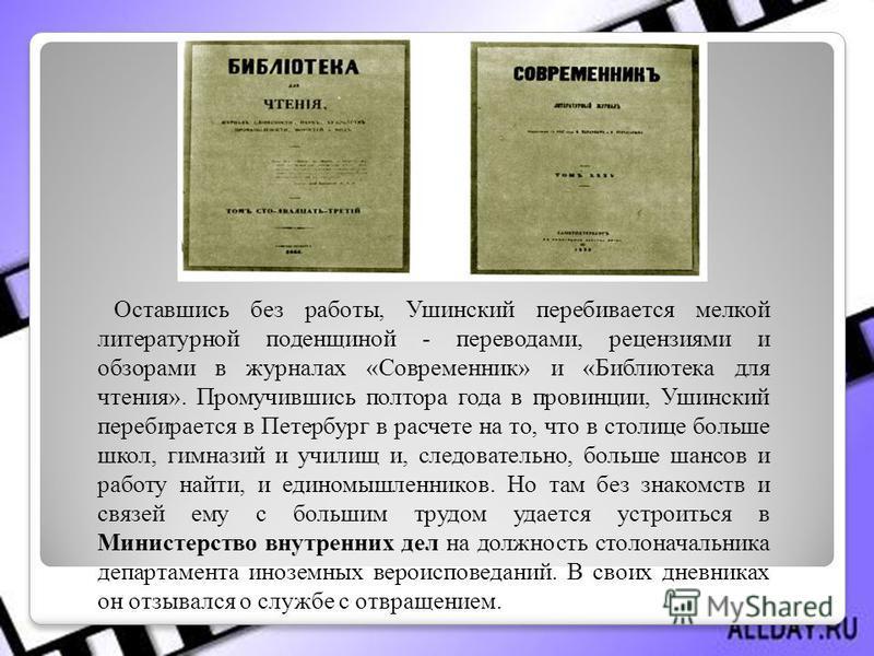Оставшись без работы, Ушинский перебивается мелкой литературной поденщиной - переводами, рецензиями и обзорами в журналах «Современник» и «Библиотека для чтения». Промучившись полтора года в провинции, Ушинский перебирается в Петербург в расчете на т