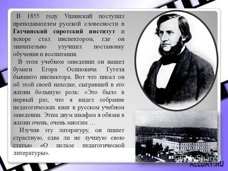 В 1855 году Ушинский поступил преподавателем русской словесности в Гатчинский сиротский институт и вскоре стал инспектором, где он значительно улучшил постановку обучения и воспитания. В этом учебном заведении он нашел бумаги Егора Осиповича Гугеля б