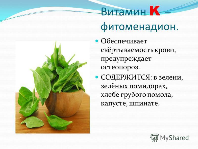 Витамин K – фитоменадион. Обеспечивает свёртываемость крови, предупреждает остеопороз. СОДЕРЖИТСЯ: в зелени, зелёных помидорах, хлебе грубого помола, капусте, шпинате.