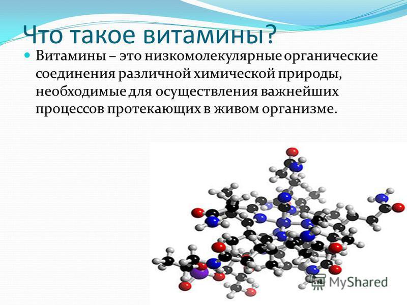 Что такое витамины? Витамины – это низкомолекулярные органические соединения различной химической природы, необходимые для осуществления важнейших процессов протекающих в живом организме.