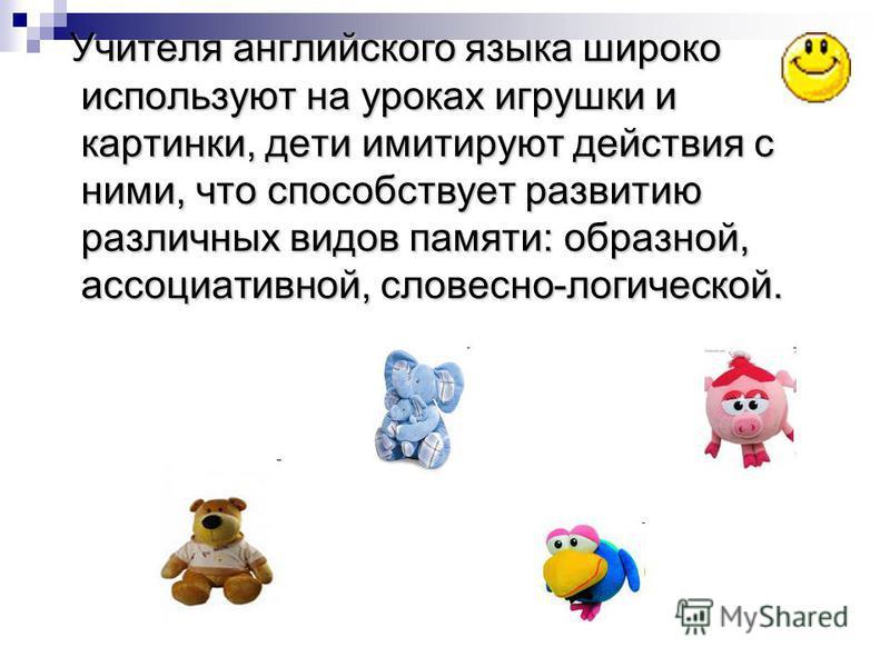 Учителя английского языка широко используют на уроках игрушки и картинки, дети имитируют действия с ними, что способствует развитию различных видов памяти: образной, ассоциативной, словесно-логической. Учителя английского языка широко используют на у