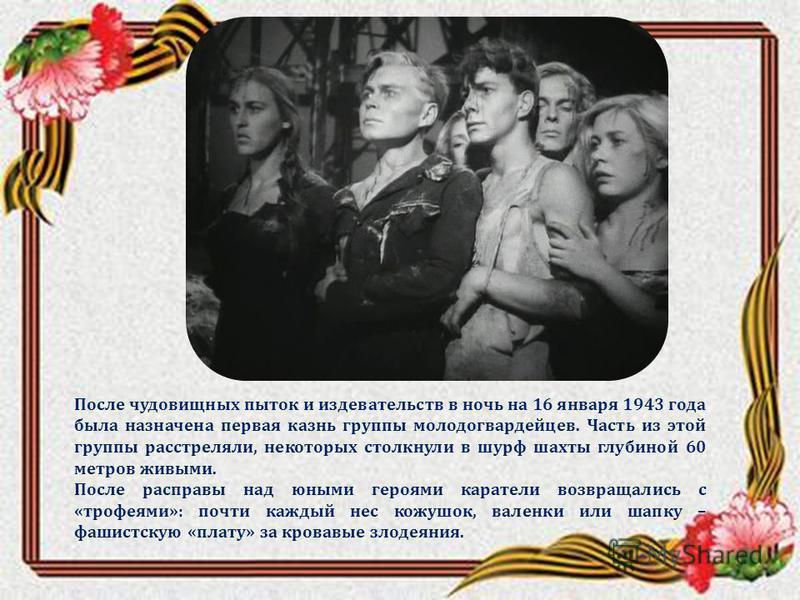 После чудовищных пыток и издевательств в ночь на 16 января 1943 года была назначена первая казнь группы молодогвардейцев. Часть из этой группы расстреляли, некоторых столкнули в шурф шахты глубиной 60 метров живыми. После расправы над юными героями к