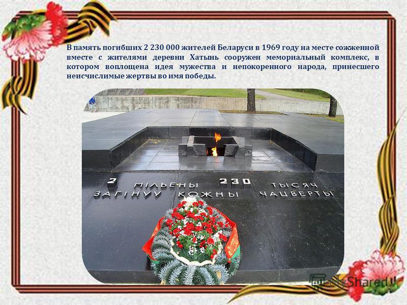В память погибших 2 230 000 жителей Беларуси в 1969 году на месте сожженной вместе с жителями деревни Хатынь сооружен мемориальный комплекс, в котором воплощена идея мужества и непокоренного народа, принесшего неисчислимые жертвы во имя победы.