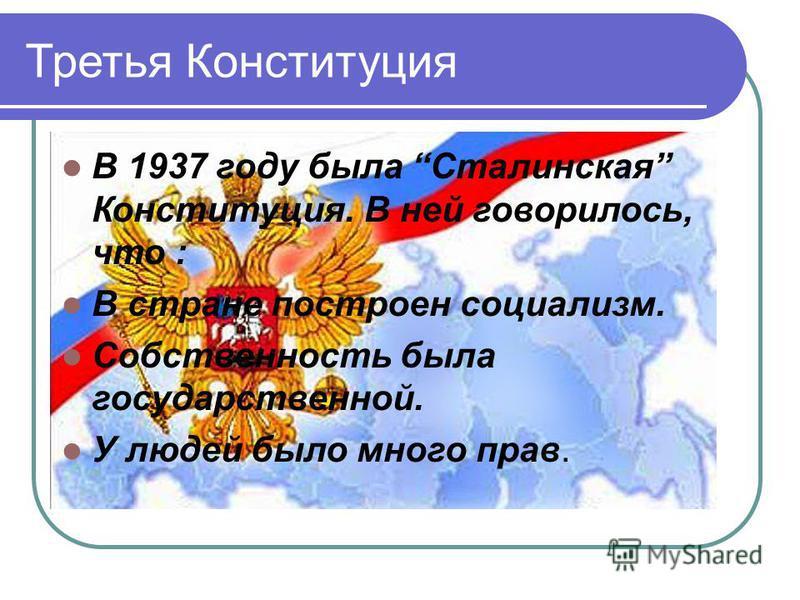 Третья Конституция В 1937 году была Сталинская Конституция. В ней говорилось, что : В стране построен социализм. Собственность была государственной. У людей было много прав.