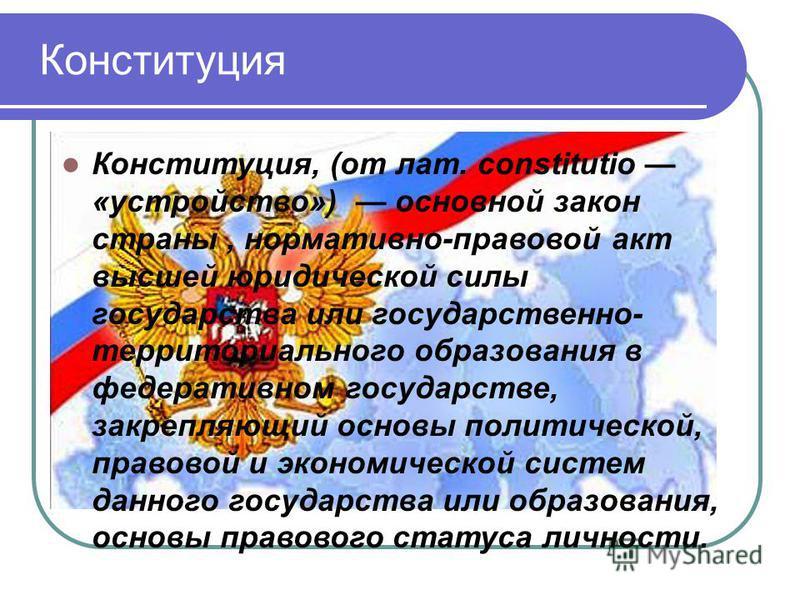 Конституция Конституция, (от лат. constitutio «устройство») основной закон страны, нормативно-правовой акт высшей юридической силы государства или государственно- территориального образования в федеративном государстве, закрепляющий основы политическ