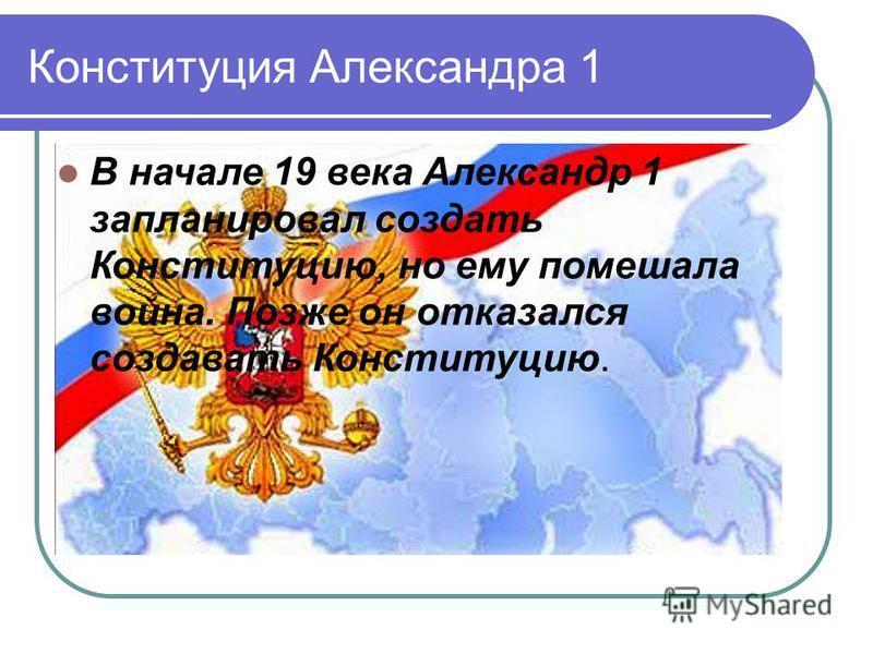Конституция Александра 1 В начале 19 века Александр 1 запланировал создать Конституцию, но ему помешала война. Позже он отказался создавать Конституцию.