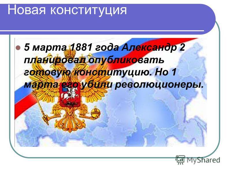 Новая конституция 5 марта 1881 года Александр 2 планировал опубликовать готовую конституцию. Но 1 марта его убили революционеры.