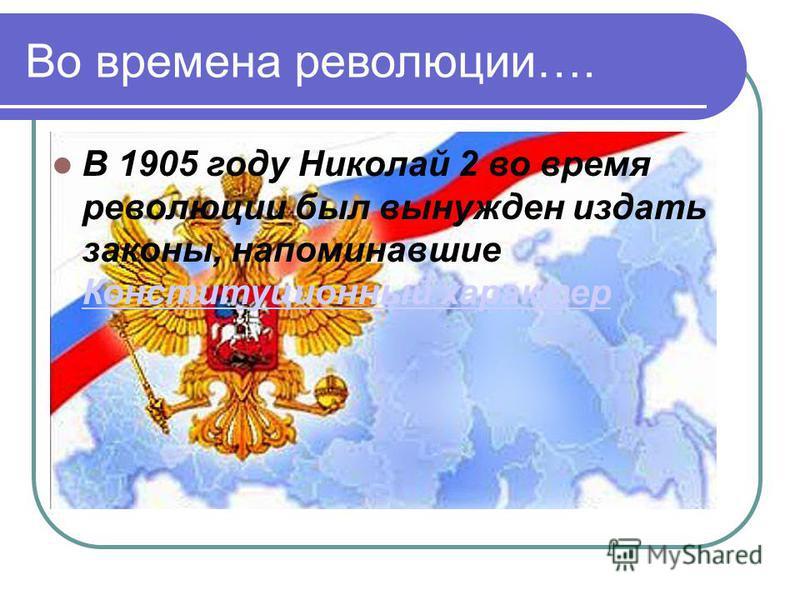 Во времена революции…. В 1905 году Николай 2 во время революции был вынужден издать законы, напоминавшие Конституционный характер Конституционный характер
