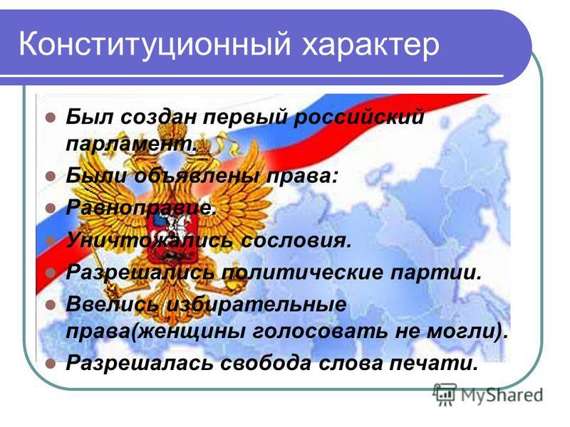 Был создан первый российский парламент. Были объявлены права: Равноправие. Уничтожались сословия. Разрешались политические партии. Ввелись избирательные права(женщины голосовать не могли). Разрешалась свобода слова печати.